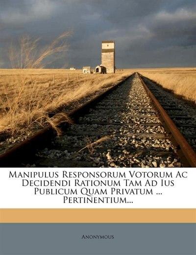 Manipulus Responsorum Votorum Ac Decidendi Rationum Tam Ad Ius Publicum Quam Privatum ... Pertinentium... by Anonymous