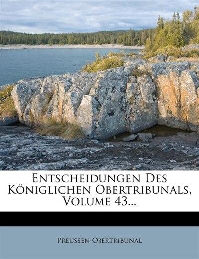Entscheidungen Des Königlichen Obertribunals, Volume 43... by Preussen Obertribunal
