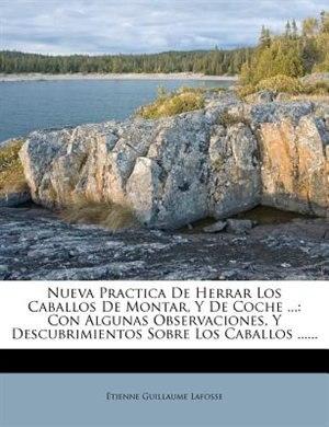 Nueva Practica De Herrar Los Caballos De Montar, Y De Coche ...: Con Algunas Observaciones, Y Descubrimientos Sobre Los Caballos ...... by Étienne Guillaume Lafosse