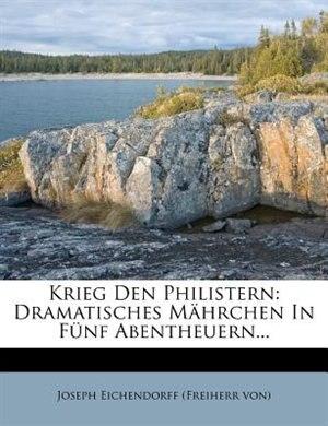 Krieg Den Philistern: Dramatisches Mährchen In Fünf Abentheuern... by Joseph Eichendorff (freiherr Von)