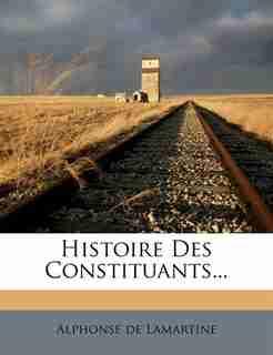 Histoire Des Constituants... by Alphonse De Lamartine