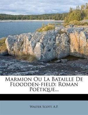 Marmion Ou La Bataille De Floodden-field: Roman Poétique... by WALTER SCOTT