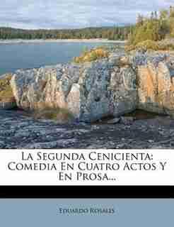 La Segunda Cenicienta: Comedia En Cuatro Actos Y En Prosa... by Eduardo Rosales