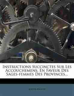 Instructions Succinctes Sur Les Accouchemens, En Faveur Des Sages-femmes Des Provinces... by Joseph Raulin