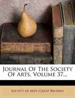 Journal Of The Society Of Arts, Volume 37... by Society Of Arts (great Britain)