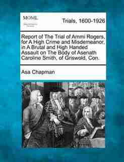 Report Of The Trial Of Ammi Rogers, For A High Crime And Misdemeanor, In A Brutal And High Handed Assault On The Body Of Asenath Caroline Smith, Of Griswold, Con. by Asa Chapman