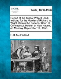 Report Of The Trial Of Willard Clark, Indicted For The Murder Of Richard W. Wight, Before The…