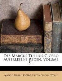 Des Marcus Tullius Cicero Auserlesene Reden, Volume 5...