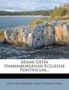 Adami Gesta Hammaburgensis Ecclesiae Pontificum...