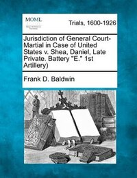 Jurisdiction Of General Court-martial In Case Of United States V. Shea, Daniel, Late Private…