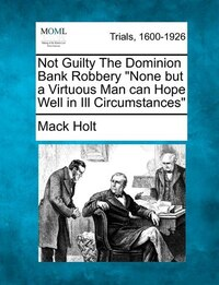 "Not Guilty The Dominion Bank Robbery ""none But A Virtuous Man Can Hope Well In Ill Circumstances"""
