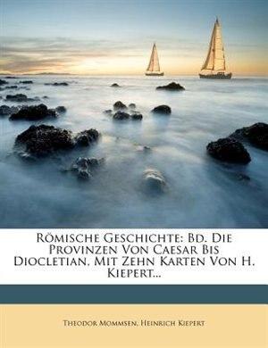 Römische Geschichte: Bd  Die Provinzen Von Caesar Bis Diocletian, Mit Zehn  Karten Von H  Kiepert