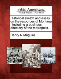 Historical Sketch And Essay On The Resources Of Montana: Including A Business Directory Of The…