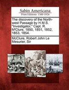 """The Discovery Of The North-west Passage By H.m.s. """"investigator,"""" Capt. R. M'clure, 1850, 1851…"""