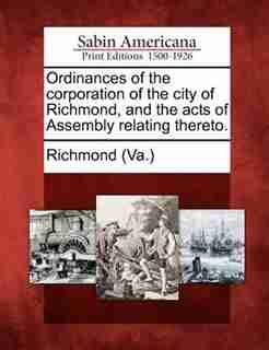 Ordinances Of The Corporation Of The City Of Richmond, And The Acts Of Assembly Relating Thereto. by Richmond (va.)