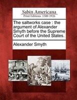 The Saltworks Case: The Argument Of Alexander Smyth Before The Supreme Court Of The United States.