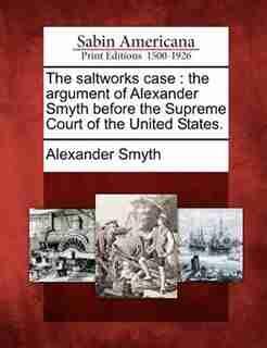The Saltworks Case: The Argument Of Alexander Smyth Before The Supreme Court Of The United States. by Alexander Smyth