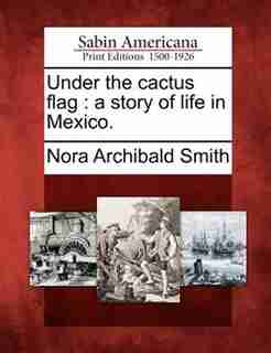 Under The Cactus Flag: A Story Of Life In Mexico. by Nora Archibald Smith