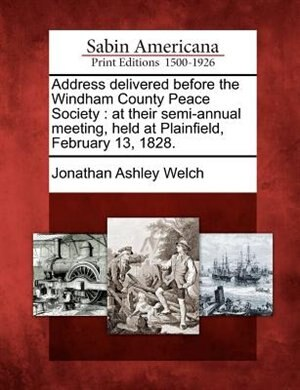 Address Delivered Before The Windham County Peace Society: At Their Semi-annual Meeting, Held At Plainfield, February 13, 1828. by Jonathan Ashley Welch