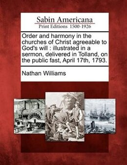 Book Order And Harmony In The Churches Of Christ Agreeable To God's Will: Illustrated In A Sermon… by Nathan Williams