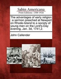 The Advantages Of Early Religion: A Sermon Preached At Newport On Rhode-island To A Society Of…