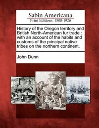 History Of The Oregon Territory And British North-american Fur Trade: With An Account Of The Habits…