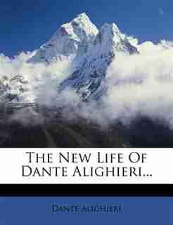 The New Life Of Dante Alighieri... by Dante Alighieri