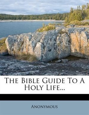 The Bible Guide To A Holy Life... by Anonymous