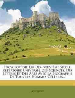 Encyclopédie Du Dix-neuvième Siècle, Répertoire Universel Des Sciences, Des Lettres Et Des Arts Avec La Biographie De Tous Les Hommes Célèbres... by Anonymous
