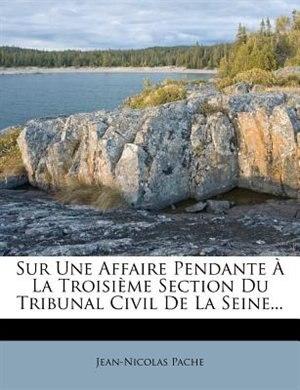 Sur Une Affaire Pendante À La Troisième Section Du Tribunal Civil De La Seine... by Jean-Nicolas Pache