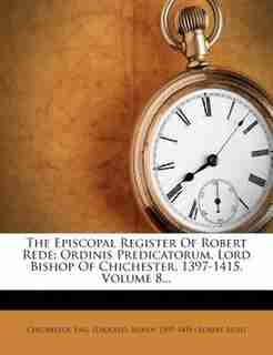 The Episcopal Register Of Robert Rede: Ordinis Predicatorum, Lord Bishop Of Chichester, 1397-1415, Volume 8... by Eng. (diocese). Bishop 1397 Chichester