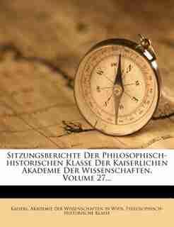 Sitzungsberichte Der Philosophisch-historischen Klasse Der Kaiserlichen Akademie Der Wissenschaften, Volume 27... by Kaiserl. Akademie Der Wissenschaften In
