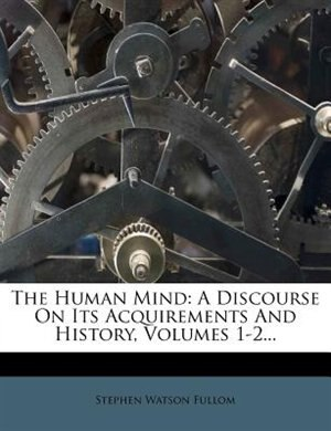 The Human Mind: A Discourse On Its Acquirements And History, Volumes 1-2... by Stephen Watson Fullom
