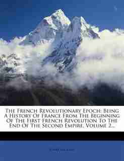 The French Revolutionary Epoch: Being A History Of France From The Beginning Of The First French Revolution To The End Of The Secon by Henri Van Laun