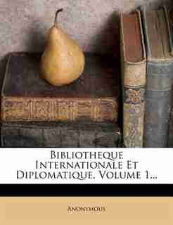 Bibliotheque Internationale Et Diplomatique, Volume 1... by Anonymous