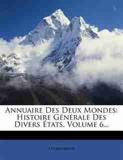 Annuaire Des Deux Mondes: Histoire GÚnÚrale Des Divers +tats, Volume 6... by Anonymous