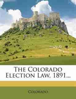 The Colorado Election Law, 1891... by Colorado