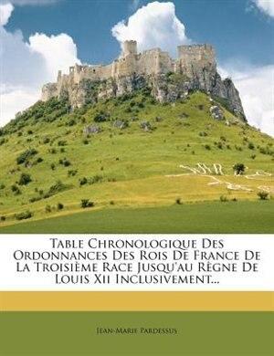 Table Chronologique Des Ordonnances Des Rois De France De La TroisiÞme Race Jusqu'au RÞgne De Louis Xii Inclusivement... by Jean-marie Pardessus