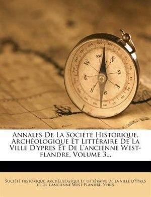 Annales De La SociÚtÚ Historique, ArchÚologique Et LittÚraire De La Ville D'ypres Et De L'ancienne West-flandre, Volume 3... by ArchÚologique Et SociÚtÚ Historique