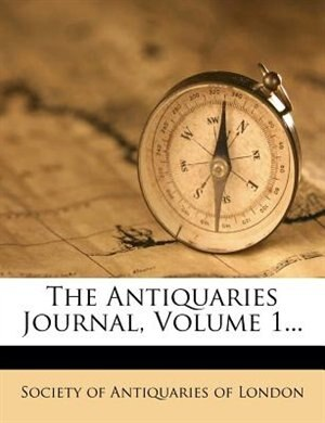 The Antiquaries Journal, Volume 1... by Society Of Antiquaries Of London