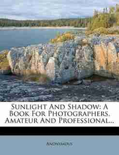 Sunlight And Shadow: A Book For Photographers, Amateur And Professional... by Anonymous