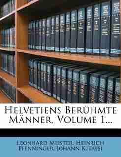 Helvetiens Berühmte Männer, Volume 1... by Leonhard Meister