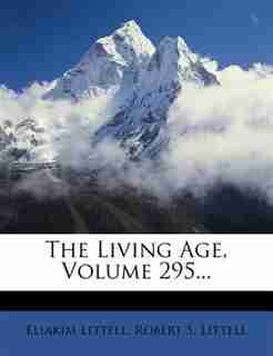 The Living Age, Volume 295... by Eliakim Littell