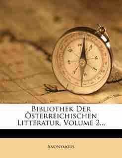 Bibliothek Der Ísterreichischen Litteratur, Volume 2... by Anonymous