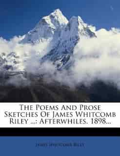 The Poems And Prose Sketches Of James Whitcomb Riley ...: Afterwhiles. 1898... by James Whitcomb Riley
