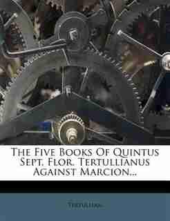 The Five Books Of Quintus Sept. Flor. Tertullianus Against Marcion... by Tertullian