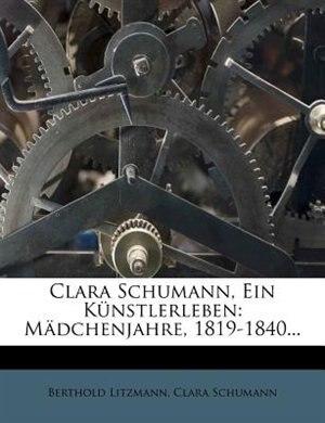 Clara Schumann, Ein K³nstlerleben: Mõdchenjahre, 1819-1840... by Berthold Litzmann