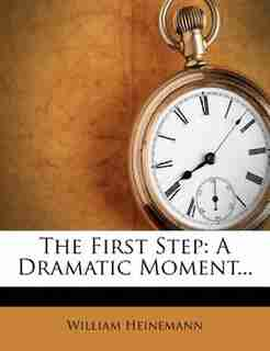 The First Step: A Dramatic Moment... by William Heinemann