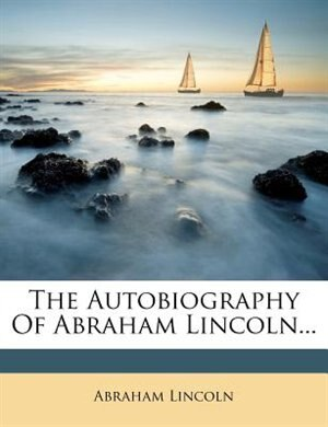 The Autobiography Of Abraham Lincoln... by Abraham Lincoln