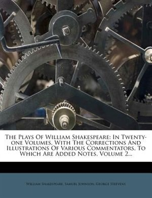 The Plays Of William Shakespeare: In Twenty-one Volumes, With The Corrections And Illustrations Of Various Commentators, To Which Are by William Shakespeare